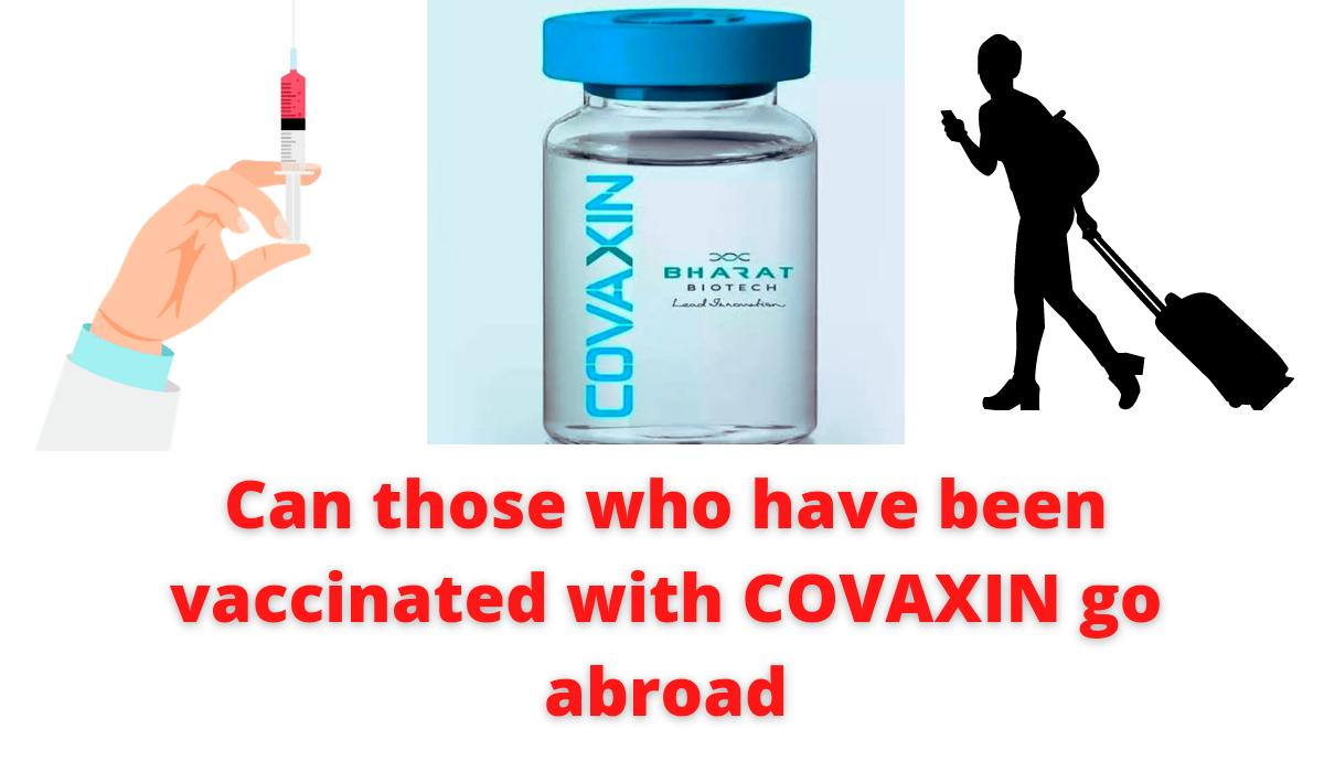 Can those who have been vaccinated with COVAXIN go abroad | Here is the answer to your doubt.