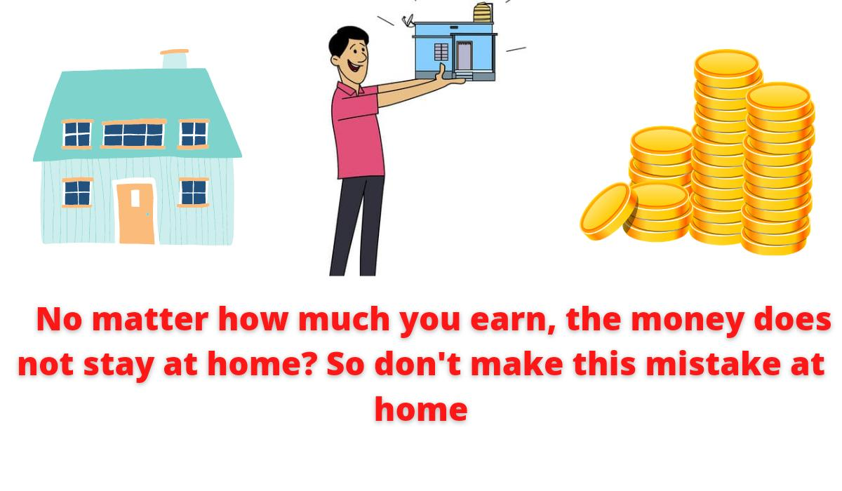 No matter how much you earn, the money does not stay at home? So don't make this mistake at home.