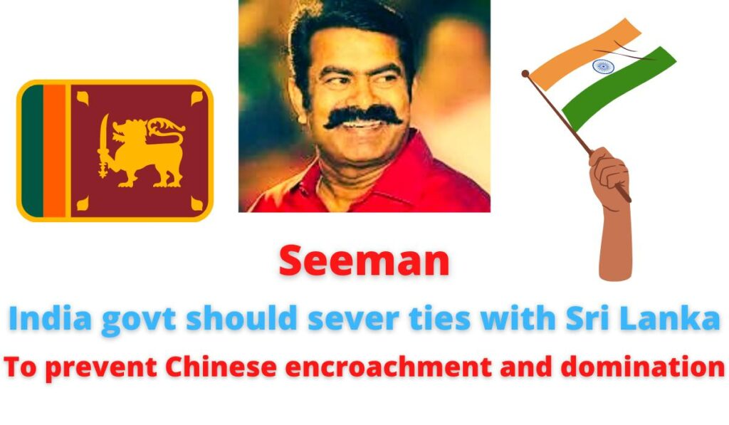 Seeman  India govt should sever ties with Sri Lanka   To prevent Chinese encroachment and domination.