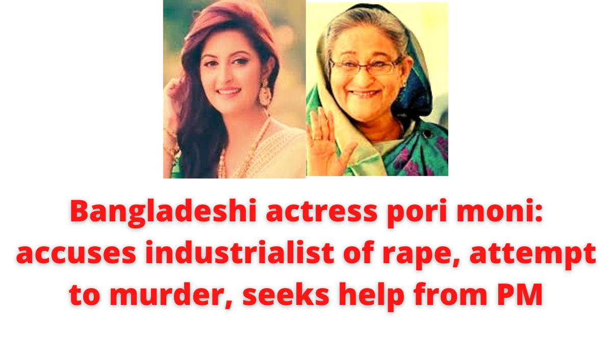 Bangladeshi actress pori moni: accuses industrialist of rape, attempt to murder, seeks help from PM
