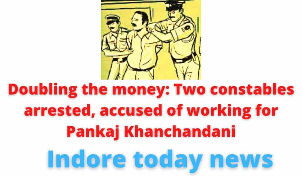Doubling the money: Two constables arrested, accused of working for Pankaj Khanchandani | Indore today news.