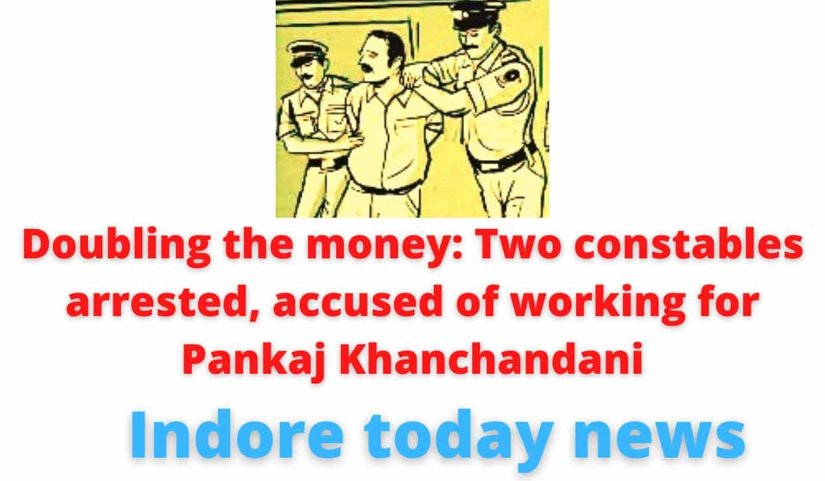 Doubling the money: Two constables arrested, accused of working for Pankaj Khanchandani | Cheated hundreds of people | Indore today news.