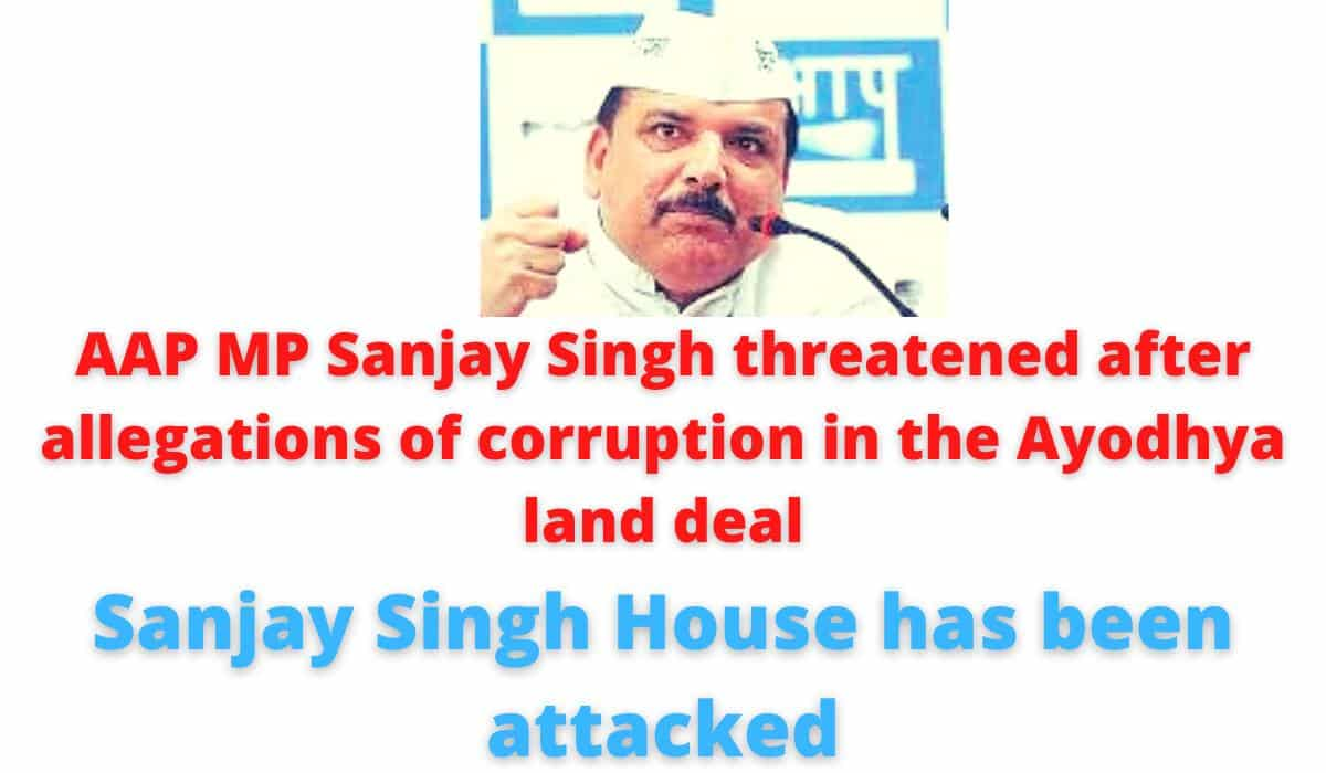 AAP MP Sanjay Singh threatened after allegations of corruption in the Ayodhya land deal | Sanjay Singh House has been attacked.