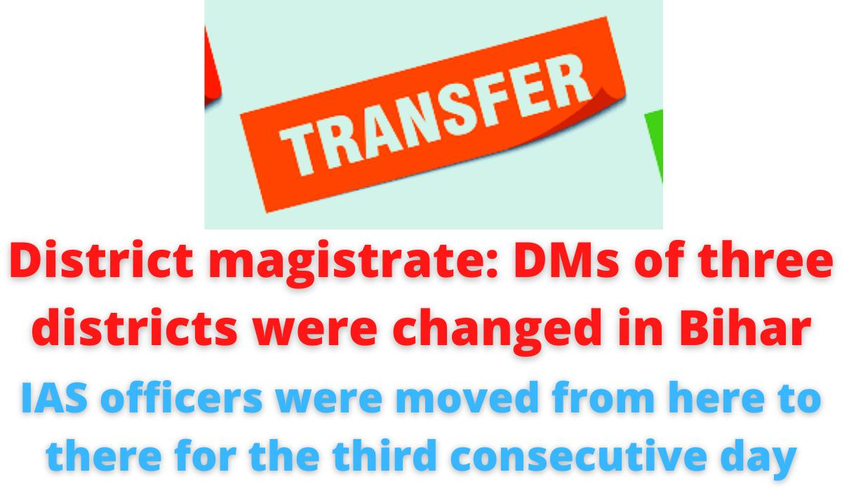 District magistrate: DMs of three districts were changed in Bihar   IAS officers were moved from here to there for the third consecutive day.