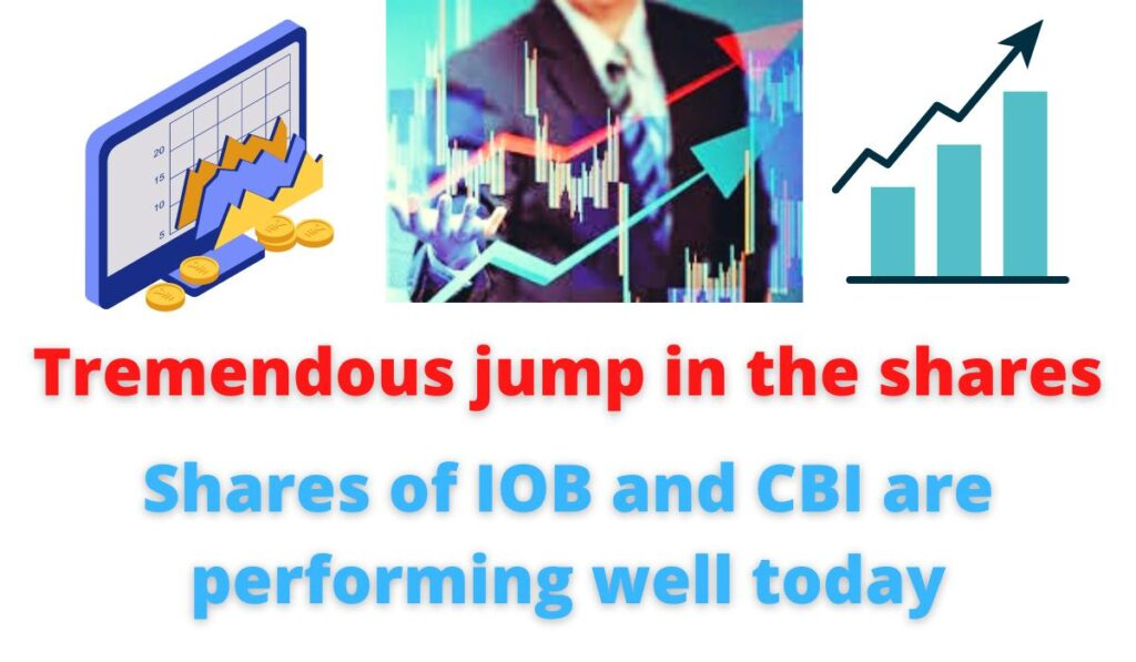 Tremendous jump in the shares: Shares of IOB and CBI are performing well today   two public sector banks, reaching a 52-week high.