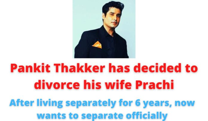 Pankit Thakker has decided to divorce his wife Prachi  After living separately for 6 years, now wants to separate officially.
