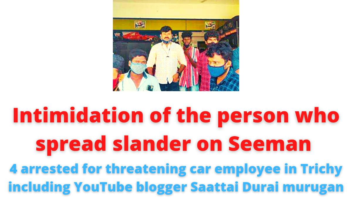 Intimidation of the person who spread slander on Seeman | 4 arrested for threatening car employee in Trichy including YouTube blogger Saattai Durai murugan | 7 absconding.