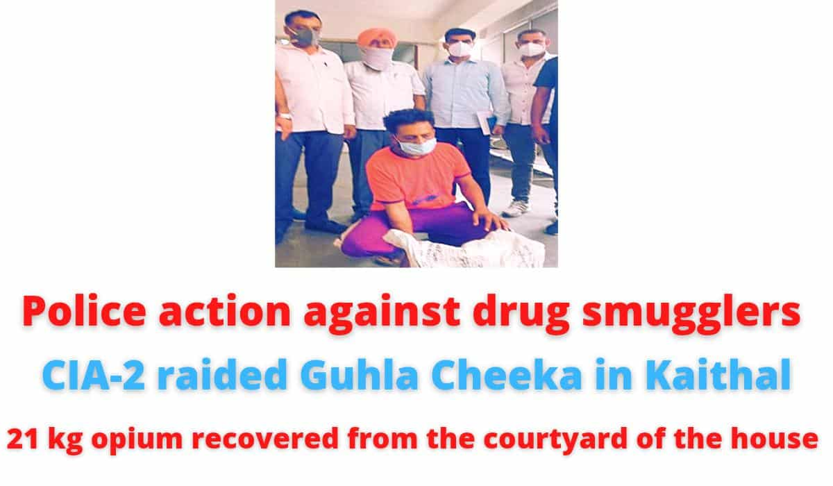 Police action against drug smugglers   CIA-2 raided Guhla Cheeka in Kaithal  21 kg opium recovered from the courtyard of the house.