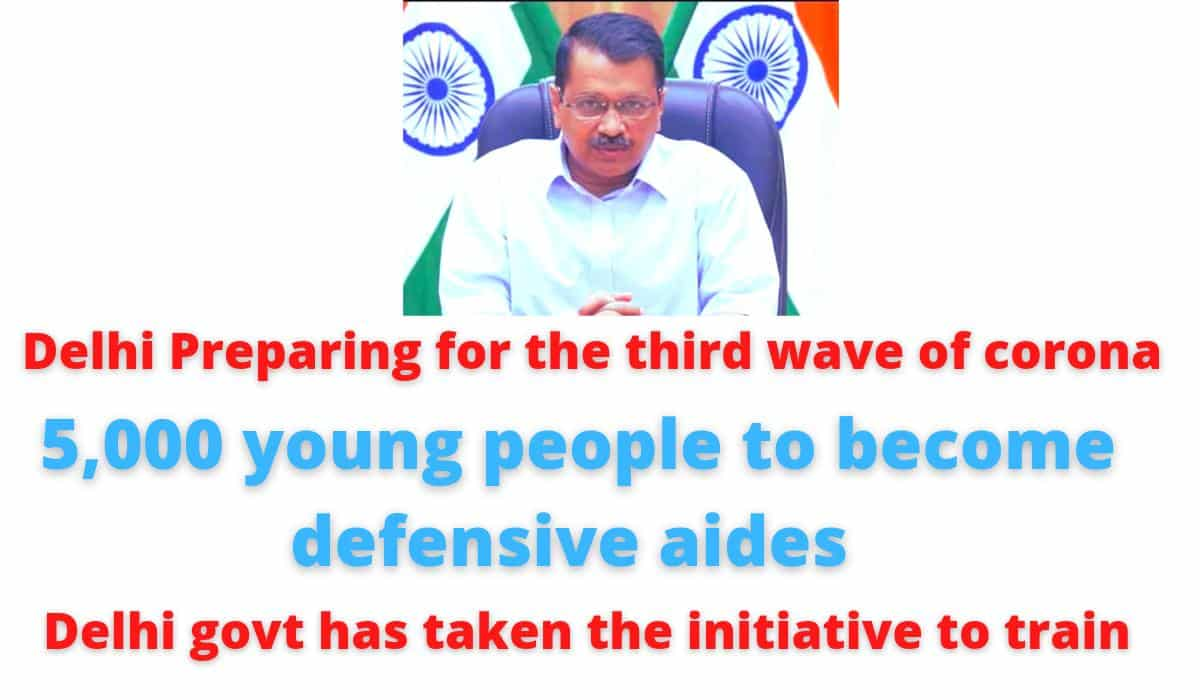 Delhi Preparing for the third wave of corona | 5,000 young people to become defensive aides | Delhi govt has taken the initiative to train.