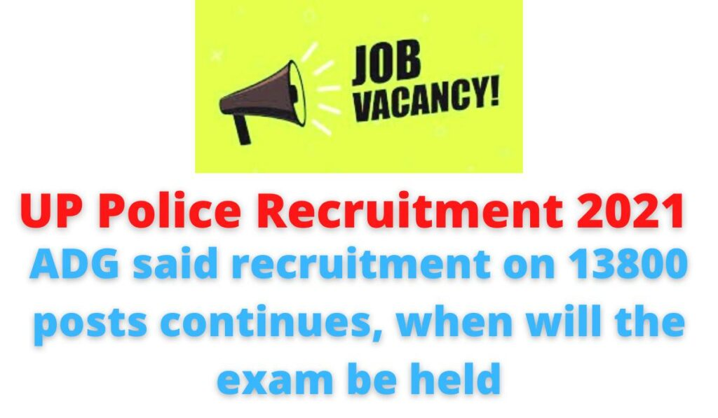 UP Police Recruitment 2021| ADG said, recruitment on 13800 posts continues, when will the exam be held.