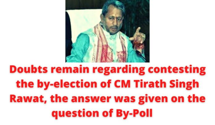 Doubts remain regarding contesting the by-election of CM Tirath Singh Rawat, answer was given on the question of By-Poll.