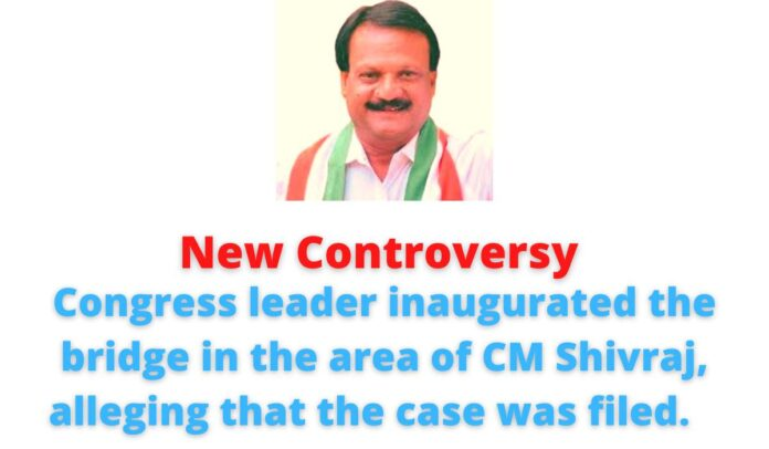 New Controversy: Congress leader Sajjan Singh Verma inaugurated the bridge in the area of CM Shivraj, alleging that the case was filed.