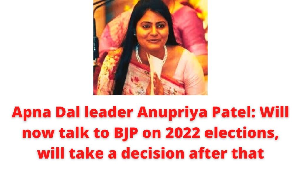 Apna Dal leader Anupriya Patel: Will now talk to BJP on 2022 elections, will take a decision after that.