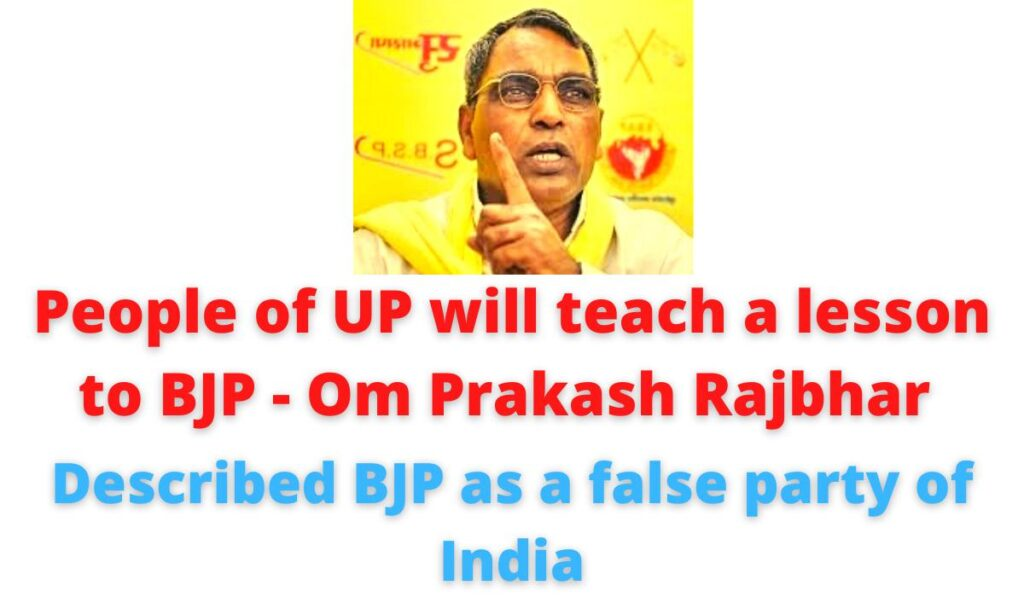 People of UP will teach a lesson to BJP - Om Prakash Rajbhar | Described BJP as a false party of India.