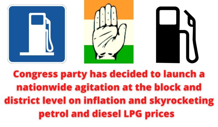 Congress party has decided to launch a nationwide agitation at the block and district level on inflation and skyrocketing petrol and diesel LPG prices.