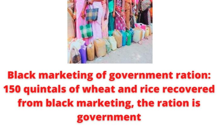 Black marketing of government ration: 150 quintals of wheat and rice recovered from black marketing, the ration is government.