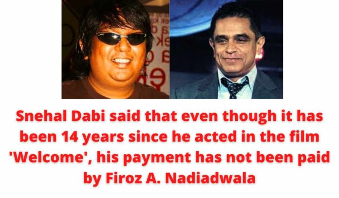 Snehal Dabi said that even though it has been 14 years since he acted in the film 'Welcome', his payment has not been paid by Firoz A. Nadiadwala.