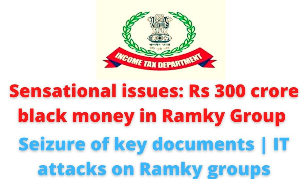 Sensational issues: Rs 300 crore black money in Ramky Group | Seizure of key documents | IT attacks on Ramky groups.