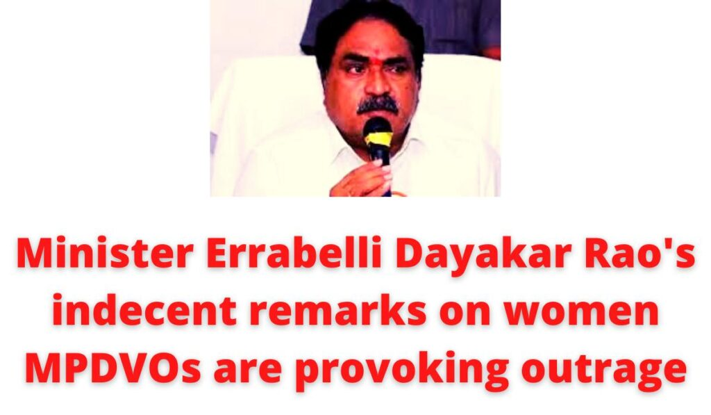 Minister Errabelli Dayakar Rao's indecent remarks on women MPDVOs are provoking outrage.