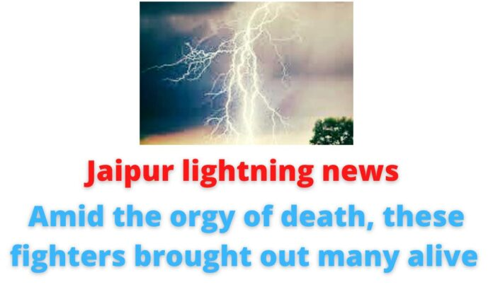 Jaipur lightning news: Amid the orgy of death, these fighters brought out many alive.