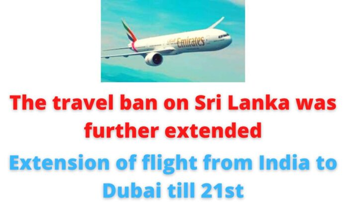The travel ban on Sri Lanka was further extended   Extension of flight from India to Dubai till 21st.