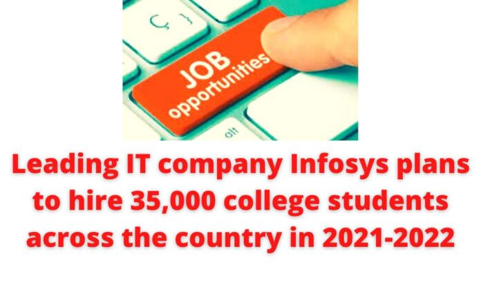 Leading IT company Infosys plans to hire 35,000 college students across the country in the 2021-2022.