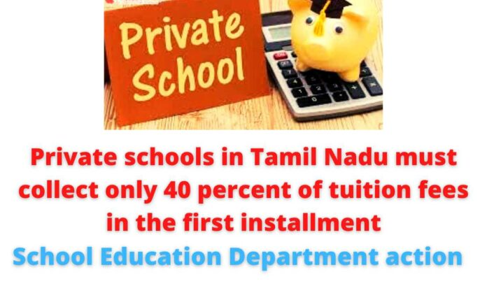 Private schools in Tamil Nadu must collect only 40 percent of tuition fees in the first installment- School Education Department action.