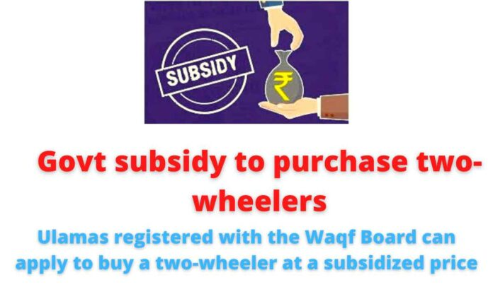 Govt subsidy to purchase two wheelers: Ulamas registered with the Waqf Board can apply to buy a two-wheeler at a subsidized price.