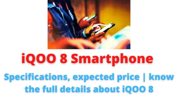 iQOO 8 Smartphone: Specifications, expected price | know the full details about iQOO 8.