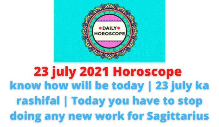 23 july 2021 Horoscope: know how will be today | 23 july ka rashifal | Today you have to stop doing any new work for Sagittarius.