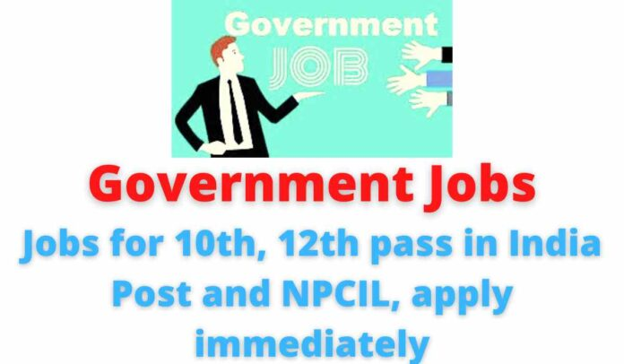 Government Jobs: Jobs for 10th, 12th pass in India Post and NPCIL, apply immediately.