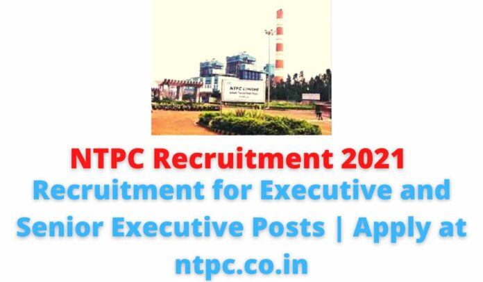 NTPC Recruitment 2021: Recruitment for Executive and Senior Executive Posts | Apply at ntpc.co.in