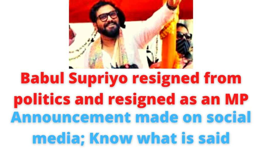 Babul Supriyo resigned from politics and resigned as an MP: Announcement made on social media; Know what is said.