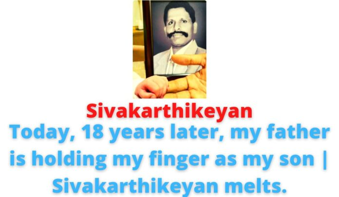 Sivakarthikeyan: Today, 18 years later, my father is holding my finger as my son   Sivakarthikeyan melts.