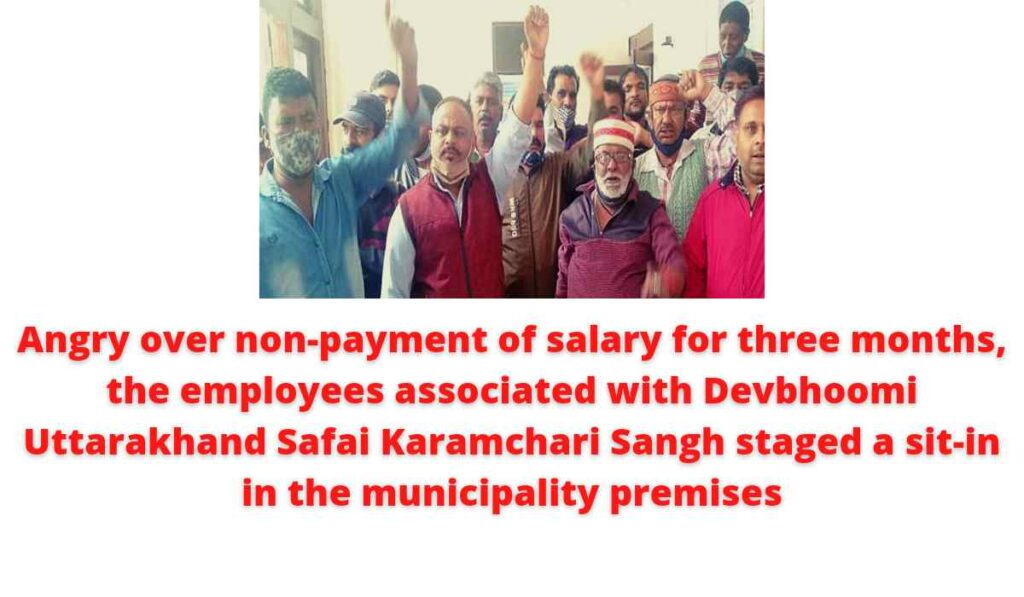 Angry over non-payment of salary for three months, the employees associated with Devbhoomi Uttarakhand Safai Karamchari Sangh staged a sit-in in the municipality premises.