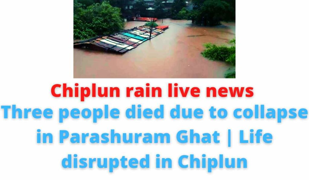 Chiplun rain live news: Three people died due to collapse in Parashuram Ghat   Life disrupted in Chiplun.