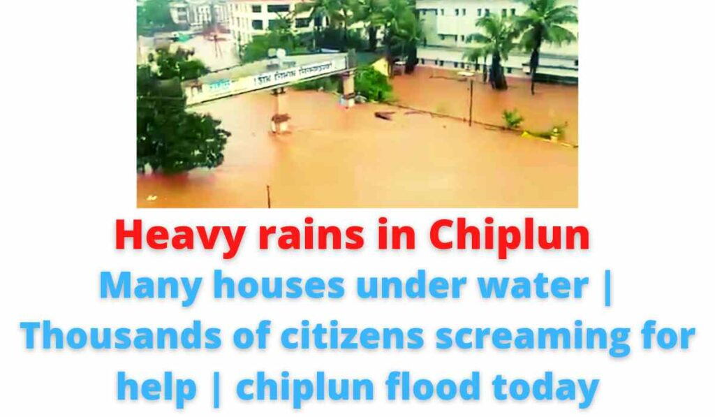 Heavy rains in Chiplun: Many houses under water | Thousands of citizens screaming for help | chiplun flood today.