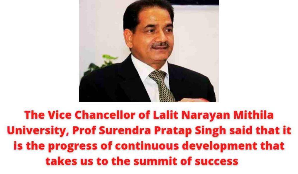 The Vice Chancellor of Lalit Narayan Mithila University, Prof Surendra Pratap Singh said that it is the progress of continuous development that takes us to the summit of success