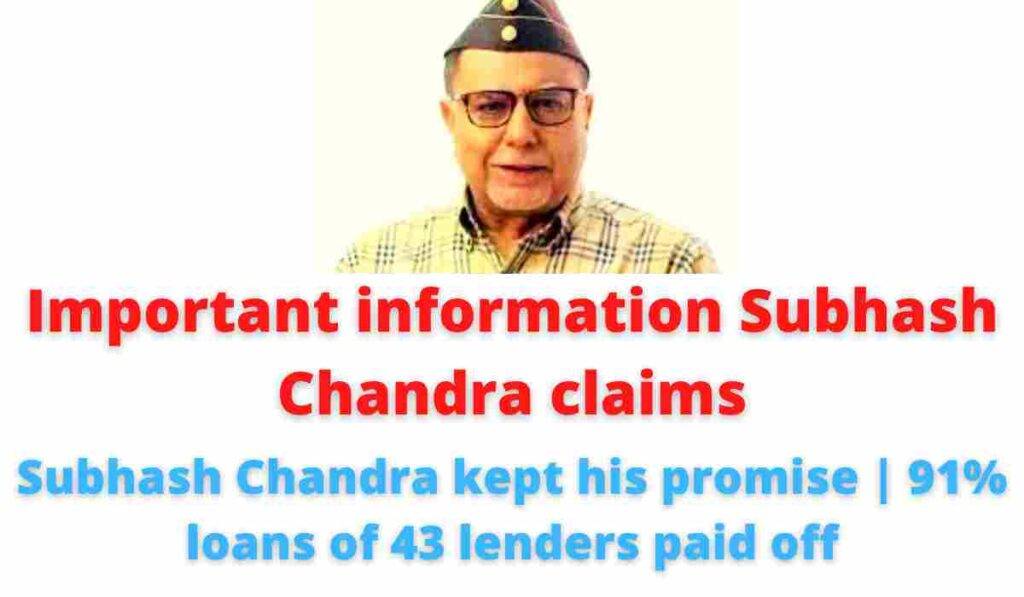 Important information Subhash Chandra claims: Subhash Chandra kept his promise   91% loans of 43 lenders paid off.