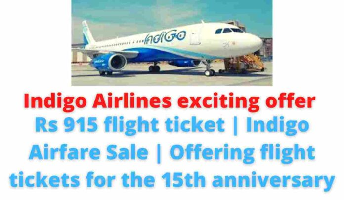 Indigo Airlines exciting offer: Rs 915 flight ticket   Indigo Airfare Sale   Offering flight tickets for the 15th anniversary.