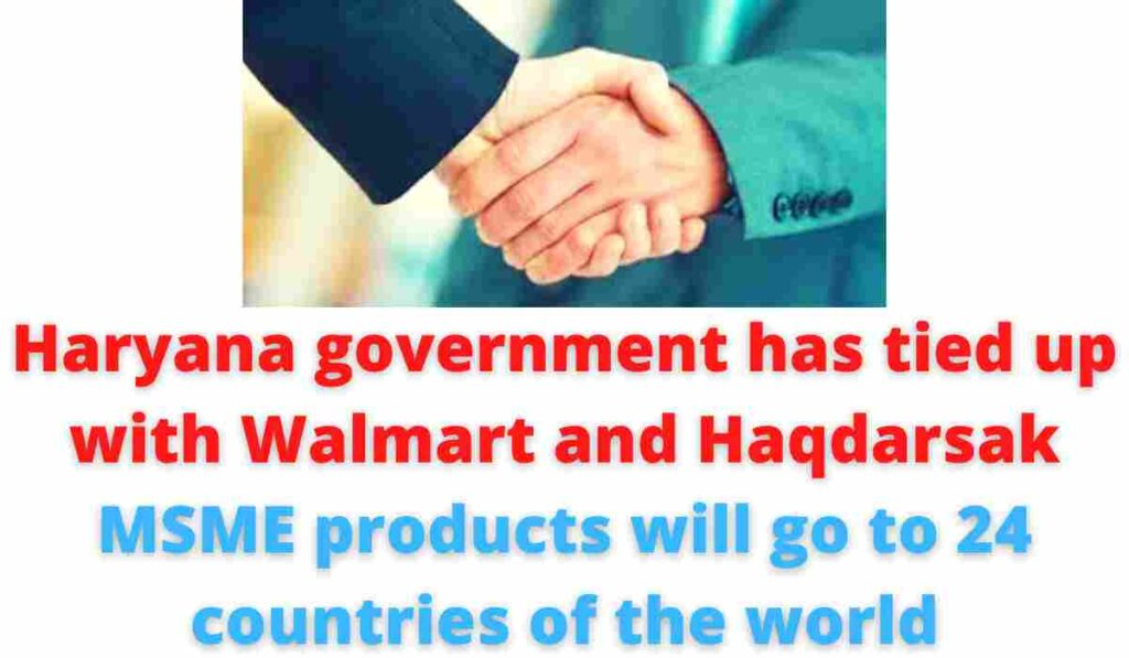 Haryana government has tied up with Walmart and Haqdarsak   MSME products will go to 24 countries of the world.