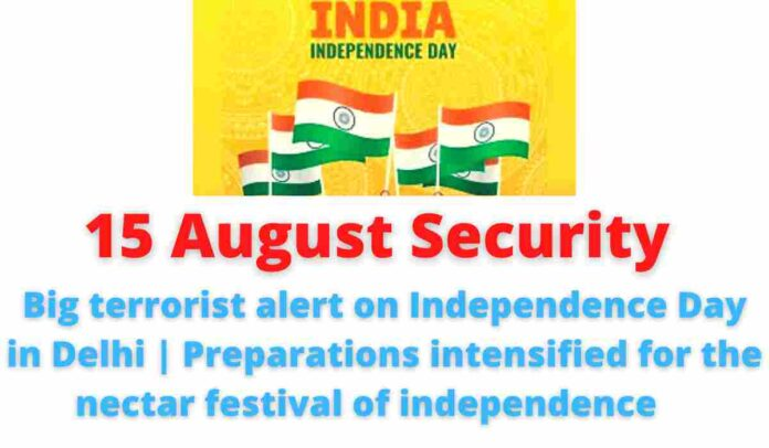 15 August Security: Big terrorist alert on Independence Day in Delhi | Preparations intensified for the nectar festival of independence.