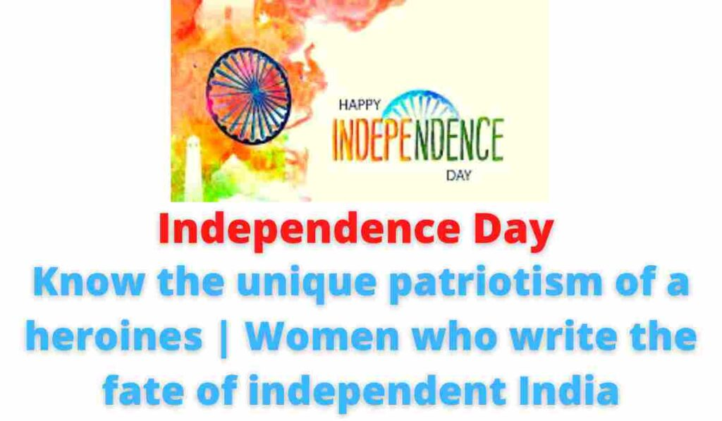 Independence Day: Know the unique patriotism of a heroines | Women who write the fate of independent India.