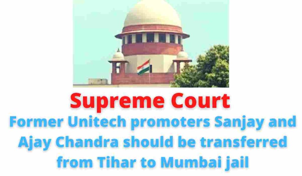 Supreme Court: Former Unitech promoters Sanjay and Ajay Chandra should be transferred from Tihar to Mumbai jail.