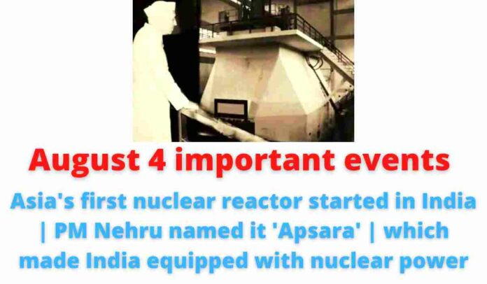 August 4 important events: Asia's first nuclear reactor started in India   PM Nehru named it 'Apsara'   which made India equipped with nuclear power.