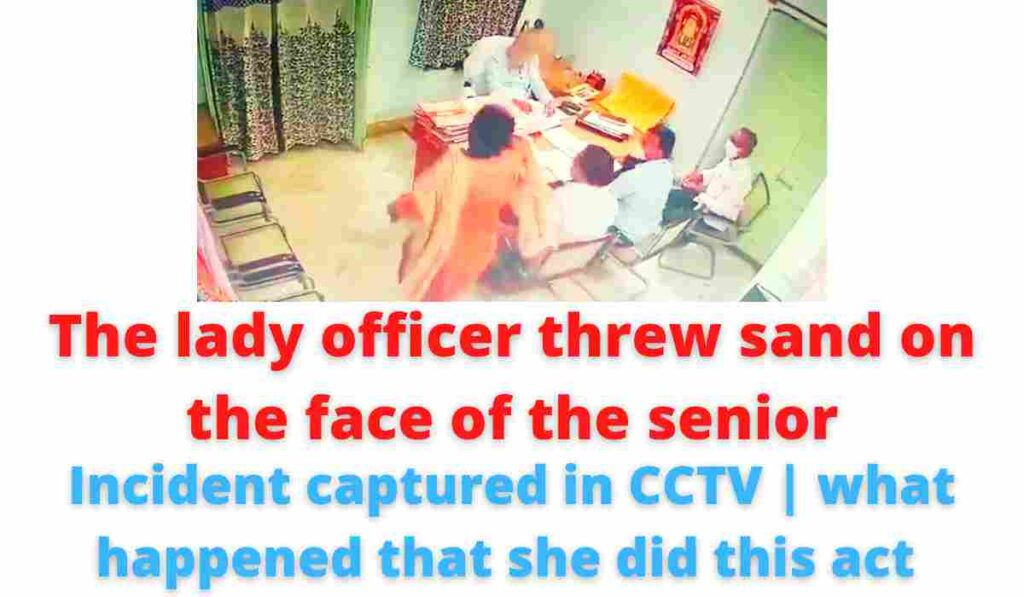 The lady officer threw sand on the face of the senior | incident captured in CCTV | what happened that she did this act.