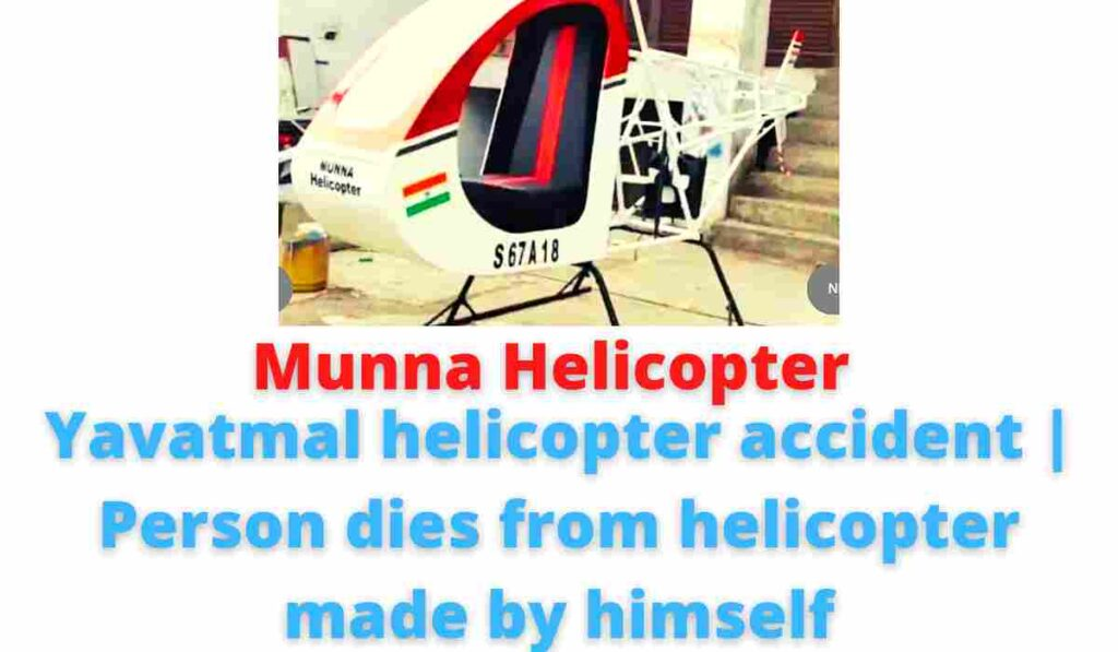 Munna Helicopter: Yavatmal helicopter accident | Person dies from helicopter made by himself.