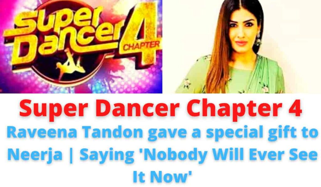 Super Dancer Chapter 4: Raveena Tandon gave a special gift to Neerja | Saying 'Nobody Will Ever See It Now'.