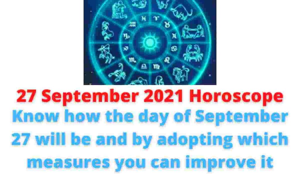 27 September 2021 Horoscope: Know how the day of September 27 will be and by adopting which measures you can improve it.