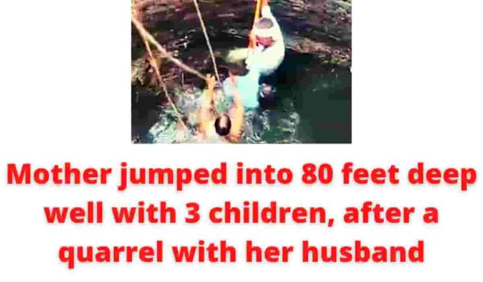 Mother jumped into 80 feet deep well with 3 children, after a quarrel with her husband.